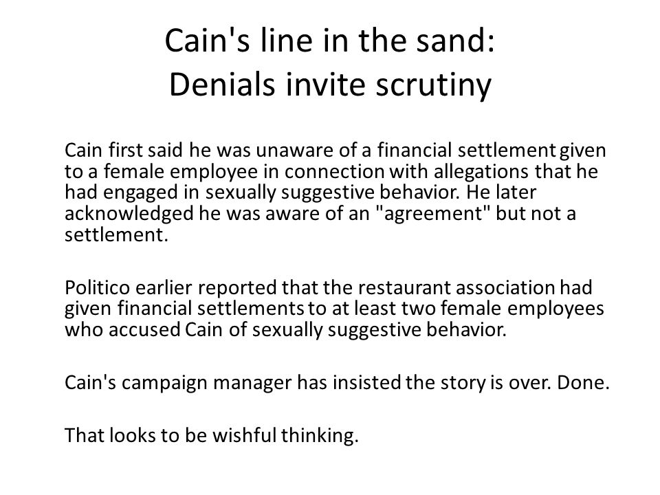 Cain s line in the sand: Denials invite scrutiny Cain first said he was unaware of a financial settlement given to a female employee in connection with allegations that he had engaged in sexually suggestive behavior.