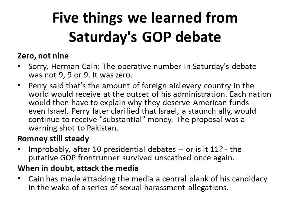 Five things we learned from Saturday s GOP debate Zero, not nine Sorry, Herman Cain: The operative number in Saturday s debate was not 9, 9 or 9.