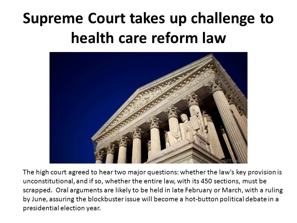 Supreme Court takes up challenge to health care reform law The high court agreed to hear two major questions: whether the law s key provision is unconstitutional, and if so, whether the entire law, with its 450 sections, must be scrapped.