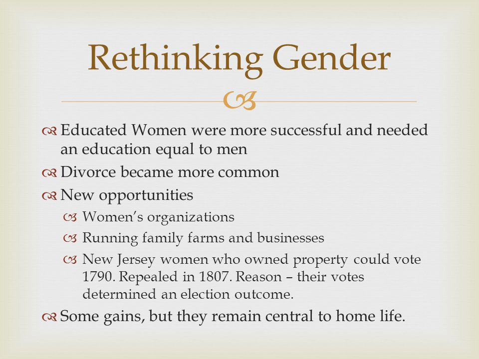   Educated Women were more successful and needed an education equal to men  Divorce became more common  New opportunities  Women's organizations