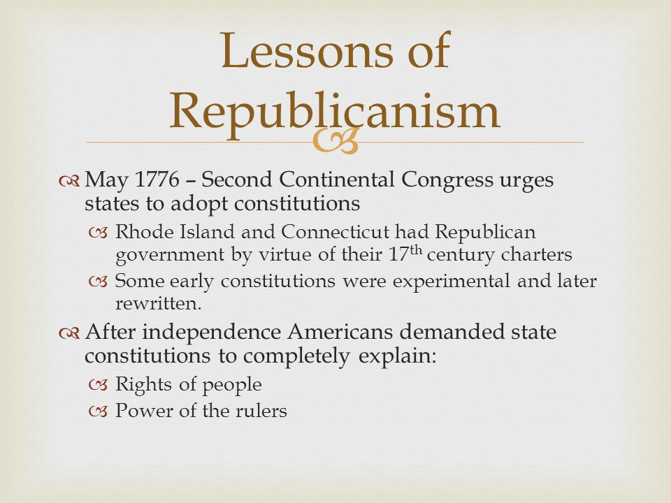   May 1776 – Second Continental Congress urges states to adopt constitutions  Rhode Island and Connecticut had Republican government by virtue of t