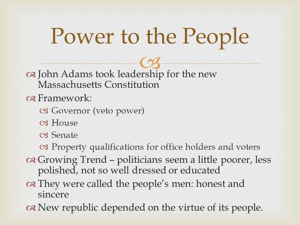   John Adams took leadership for the new Massachusetts Constitution  Framework:  Governor (veto power)  House  Senate  Property qualifications