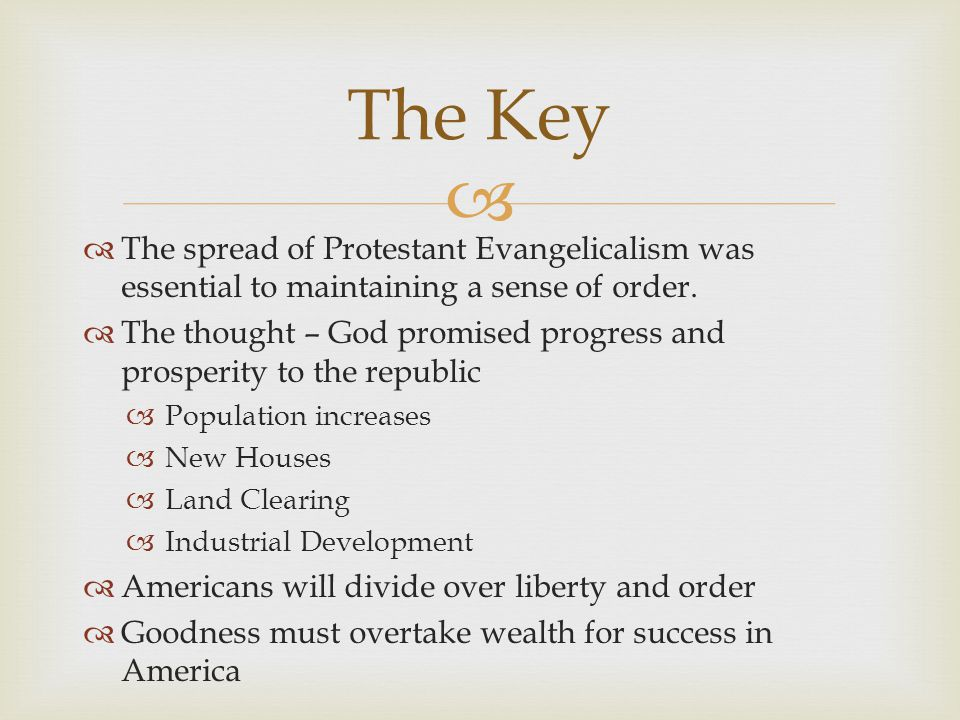   The spread of Protestant Evangelicalism was essential to maintaining a sense of order.  The thought – God promised progress and prosperity to the