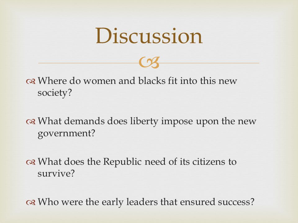   Where do women and blacks fit into this new society?  What demands does liberty impose upon the new government?  What does the Republic need of