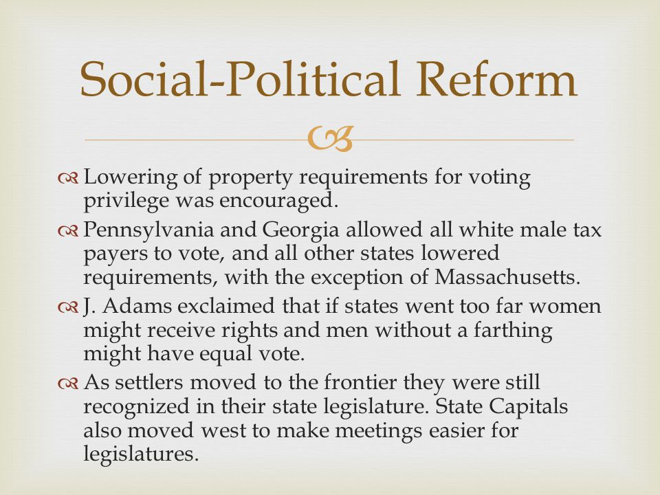   Lowering of property requirements for voting privilege was encouraged.  Pennsylvania and Georgia allowed all white male tax payers to vote, and a