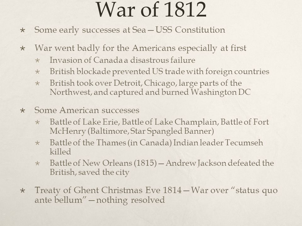 War of 1812  Some early successes at Sea—USS Constitution  War went badly for the Americans especially at first  Invasion of Canada a disastrous failure  British blockade prevented US trade with foreign countries  British took over Detroit, Chicago, large parts of the Northwest, and captured and burned Washington DC  Some American successes  Battle of Lake Erie, Battle of Lake Champlain, Battle of Fort McHenry (Baltimore, Star Spangled Banner)  Battle of the Thames (in Canada) Indian leader Tecumseh killed  Battle of New Orleans (1815)—Andrew Jackson defeated the British, saved the city  Treaty of Ghent Christmas Eve 1814—War over status quo ante bellum —nothing resolved
