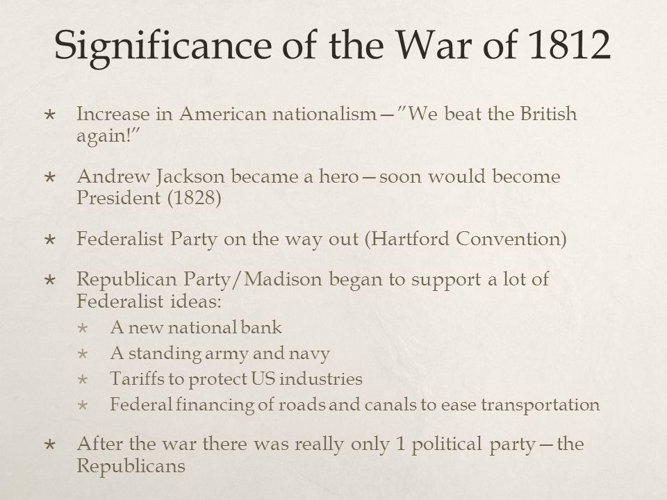 Significance of the War of 1812  Increase in American nationalism— We beat the British again!  Andrew Jackson became a hero—soon would become President (1828)  Federalist Party on the way out (Hartford Convention)  Republican Party/Madison began to support a lot of Federalist ideas:  A new national bank  A standing army and navy  Tariffs to protect US industries  Federal financing of roads and canals to ease transportation  After the war there was really only 1 political party—the Republicans
