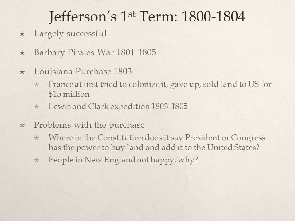 Jefferson's 1 st Term: 1800-1804  Largely successful  Barbary Pirates War 1801-1805  Louisiana Purchase 1803  France at first tried to colonize it, gave up, sold land to US for $15 million  Lewis and Clark expedition 1803-1805  Problems with the purchase  Where in the Constitution does it say President or Congress has the power to buy land and add it to the United States.