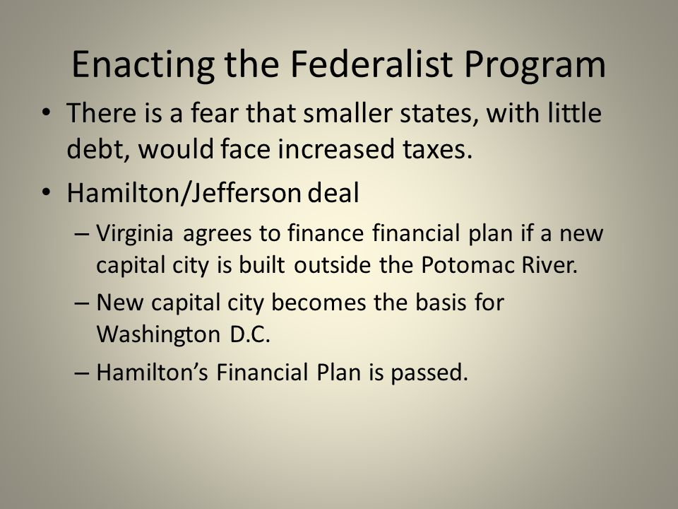 Enacting the Federalist Program There is a fear that smaller states, with little debt, would face increased taxes. Hamilton/Jefferson deal – Virginia