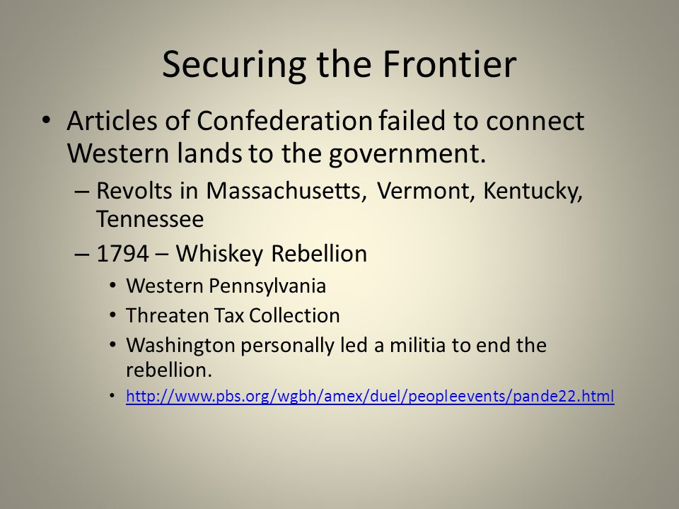 Securing the Frontier Articles of Confederation failed to connect Western lands to the government. – Revolts in Massachusetts, Vermont, Kentucky, Tenn