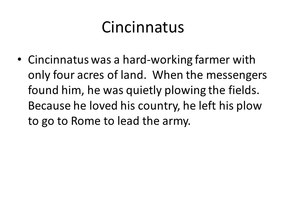Cincinnatus Cincinnatus was a hard-working farmer with only four acres of land.