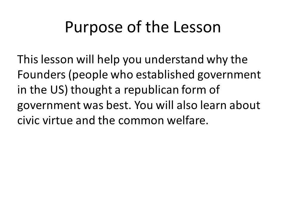 Purpose of the Lesson This lesson will help you understand why the Founders (people who established government in the US) thought a republican form of government was best.