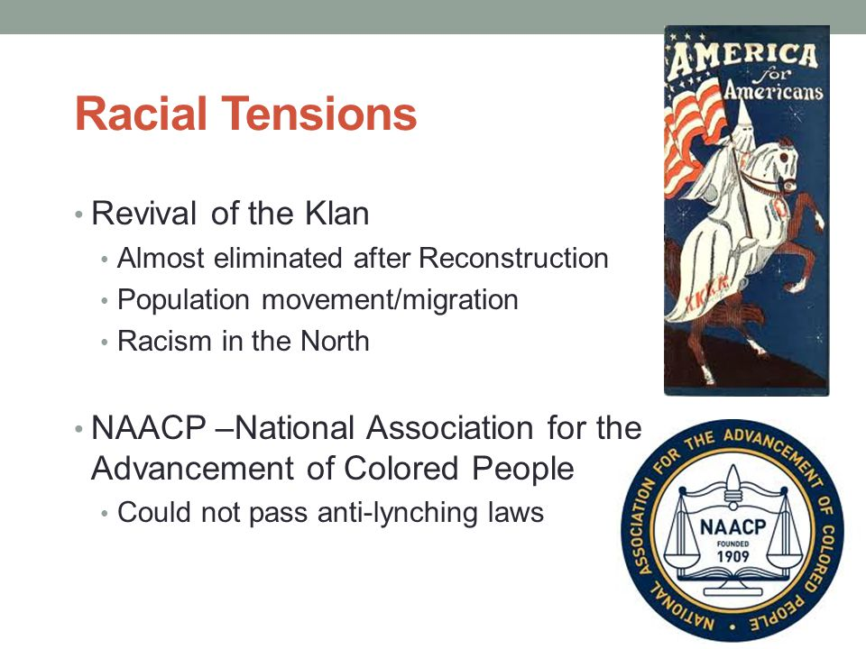 Racial Tensions Revival of the Klan Almost eliminated after Reconstruction Population movement/migration Racism in the North NAACP –National Associati