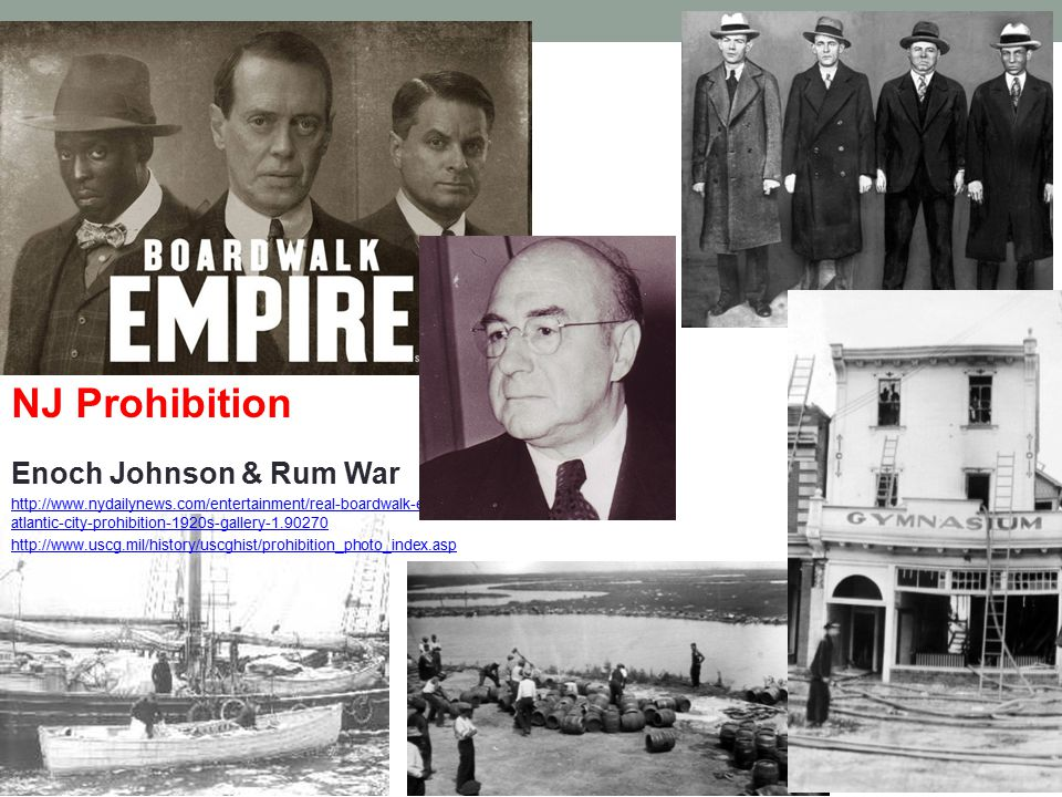 NJ Prohibition Enoch Johnson & Rum War http://www.nydailynews.com/entertainment/real-boardwalk-empire- atlantic-city-prohibition-1920s-gallery-1.90270 http://www.uscg.mil/history/uscghist/prohibition_photo_index.asp