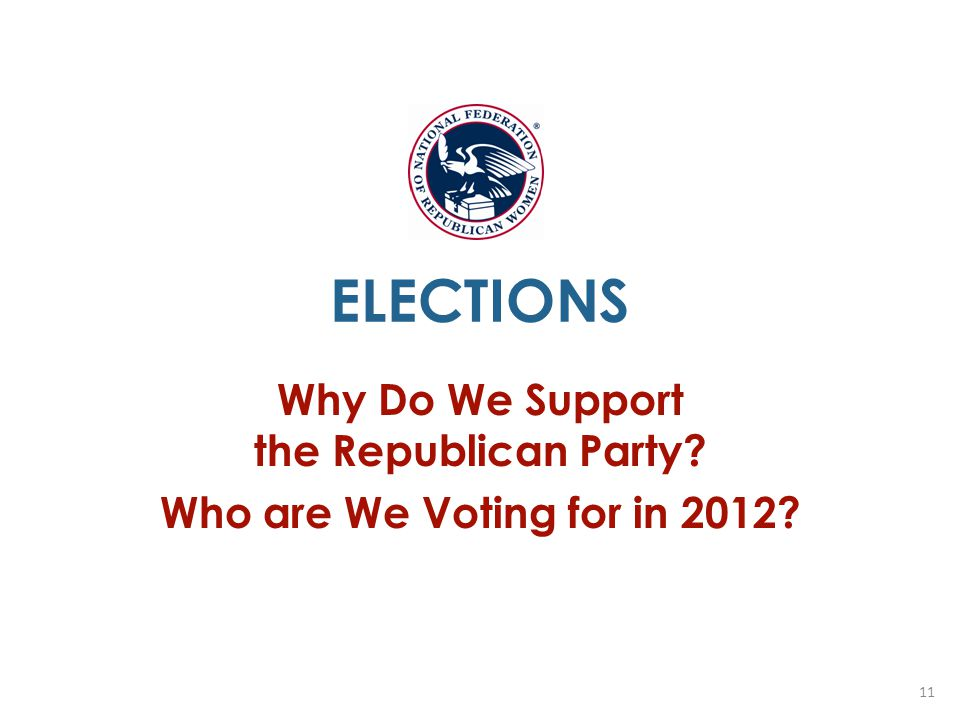 ELECTIONS Why Do We Support the Republican Party? Who are We Voting for in 2012? 11