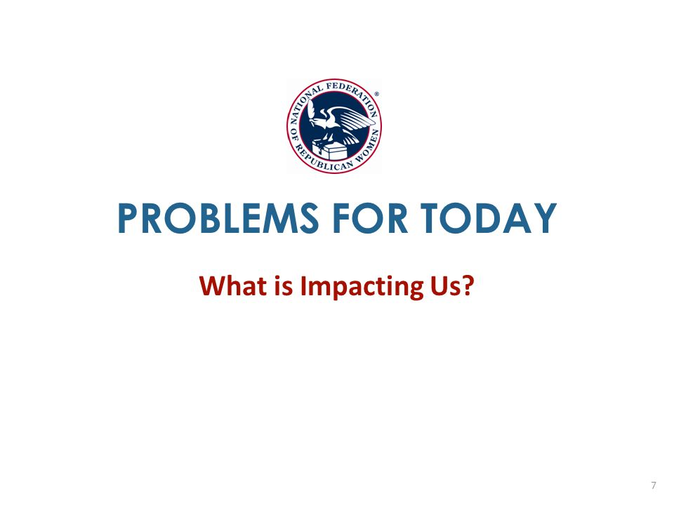 PROBLEMS FOR TODAY What is Impacting Us? 7