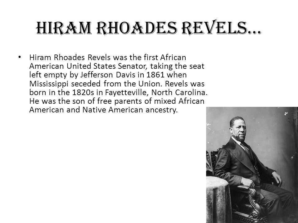 Hiram Rhoades revels… Hiram Rhoades Revels was the first African American United States Senator, taking the seat left empty by Jefferson Davis in 1861 when Mississippi seceded from the Union.