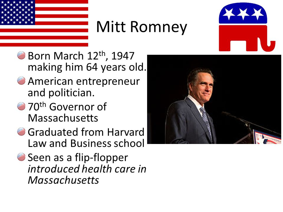 Mitt Romney Born March 12 th, 1947 making him 64 years old.