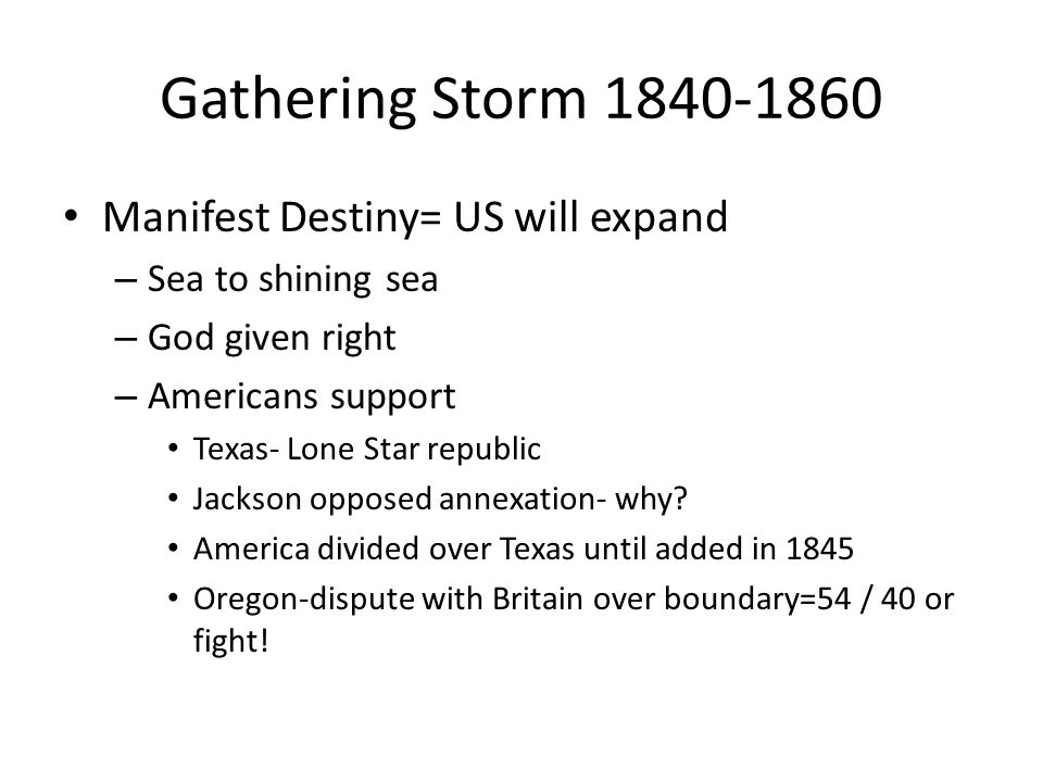 Gathering Storm 1840-1860 Manifest Destiny= US will expand – Sea to shining sea – God given right – Americans support Texas- Lone Star republic Jackso