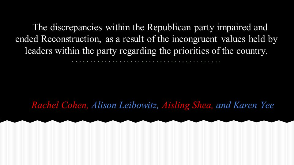 The discrepancies within the Republican party impaired and ended Reconstruction, as a result of the incongruent values held by leaders within the party regarding the priorities of the country.