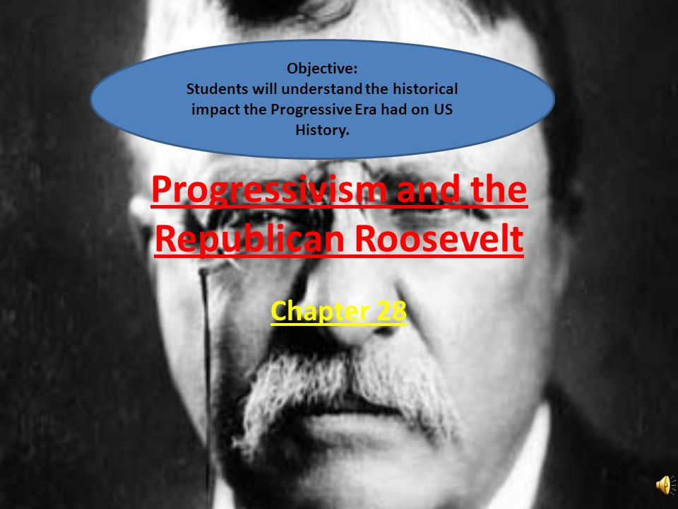 Progressivism and the Republican Roosevelt Chapter 28 Objective: Students will understand the historical impact the Progressive Era had on US History.