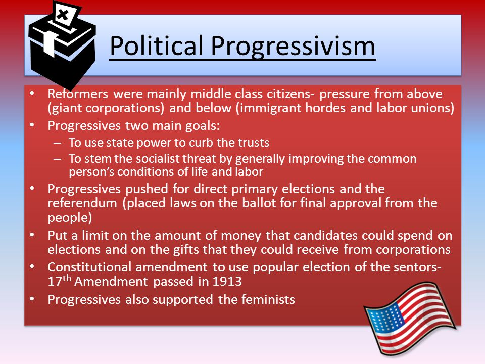 Political Progressivism Reformers were mainly middle class citizens- pressure from above (giant corporations) and below (immigrant hordes and labor unions) Progressives two main goals: – To use state power to curb the trusts – To stem the socialist threat by generally improving the common person's conditions of life and labor Progressives pushed for direct primary elections and the referendum (placed laws on the ballot for final approval from the people) Put a limit on the amount of money that candidates could spend on elections and on the gifts that they could receive from corporations Constitutional amendment to use popular election of the sentors- 17 th Amendment passed in 1913 Progressives also supported the feminists Reformers were mainly middle class citizens- pressure from above (giant corporations) and below (immigrant hordes and labor unions) Progressives two main goals: – To use state power to curb the trusts – To stem the socialist threat by generally improving the common person's conditions of life and labor Progressives pushed for direct primary elections and the referendum (placed laws on the ballot for final approval from the people) Put a limit on the amount of money that candidates could spend on elections and on the gifts that they could receive from corporations Constitutional amendment to use popular election of the sentors- 17 th Amendment passed in 1913 Progressives also supported the feminists