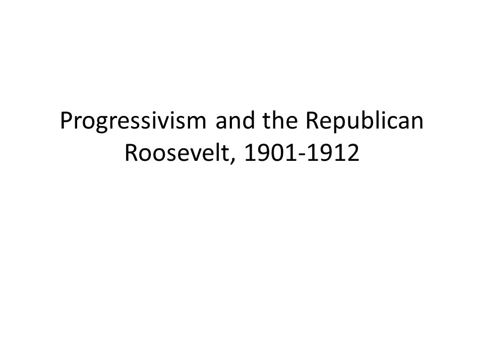 Progressivism and the Republican Roosevelt, 1901-1912