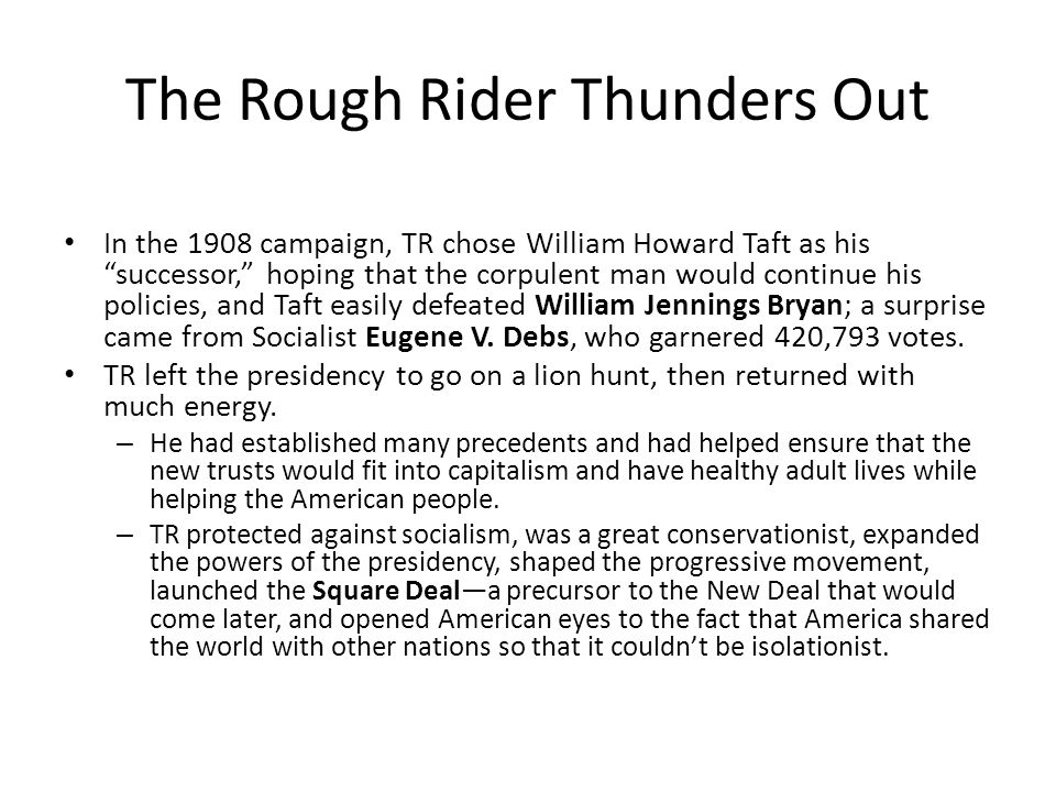 The Rough Rider Thunders Out In the 1908 campaign, TR chose William Howard Taft as his successor, hoping that the corpulent man would continue his policies, and Taft easily defeated William Jennings Bryan; a surprise came from Socialist Eugene V.