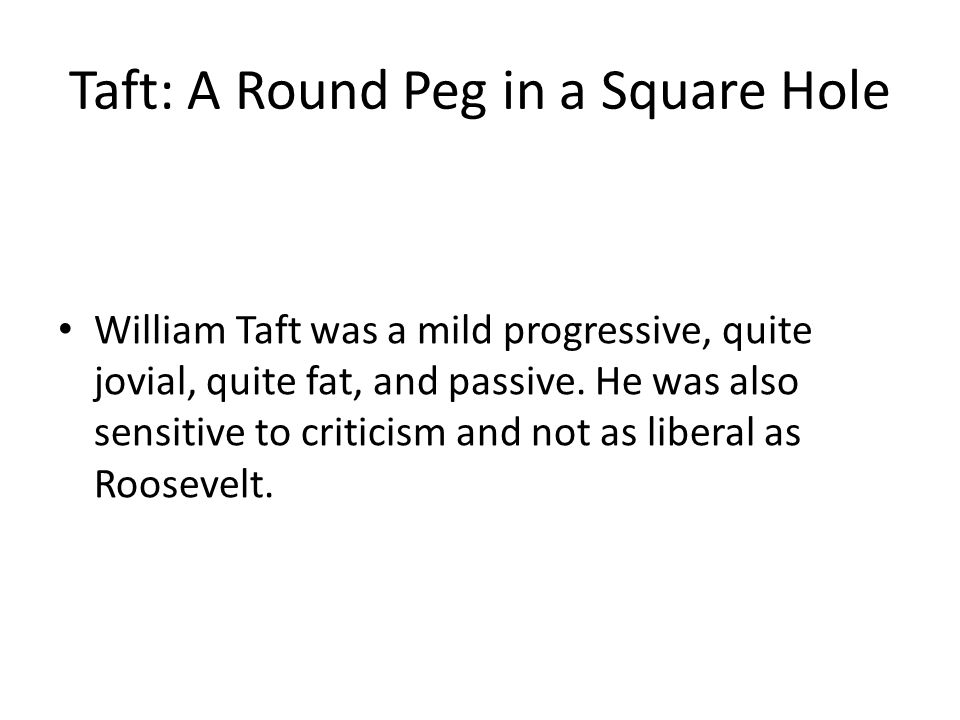 Taft: A Round Peg in a Square Hole William Taft was a mild progressive, quite jovial, quite fat, and passive.