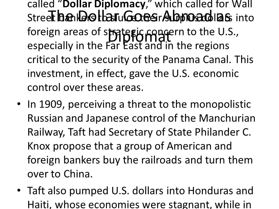 The Dollar Goes Abroad as Diplomat Taft urged Americans to invest abroad, in a policy called Dollar Diplomacy, which called for Wall Street bankers to sluice their surplus dollars into foreign areas of strategic concern to the U.S., especially in the Far East and in the regions critical to the security of the Panama Canal.