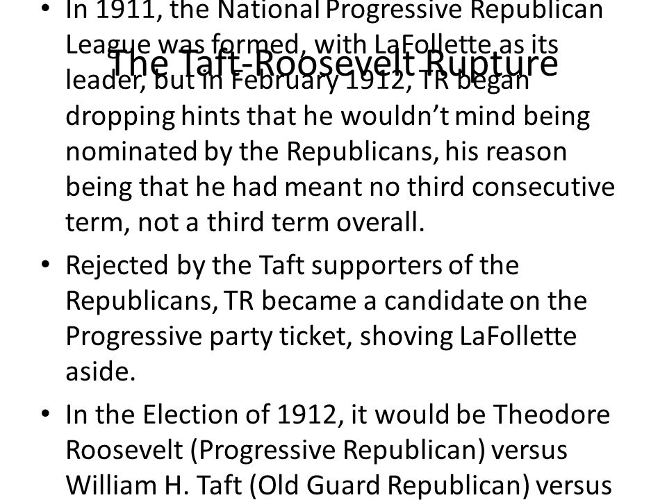 The Taft-Roosevelt Rupture In 1911, the National Progressive Republican League was formed, with LaFollette as its leader, but in February 1912, TR began dropping hints that he wouldn't mind being nominated by the Republicans, his reason being that he had meant no third consecutive term, not a third term overall.