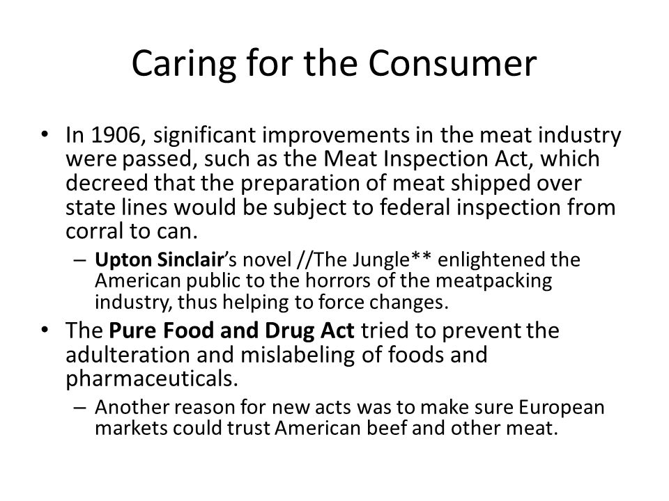 Caring for the Consumer In 1906, significant improvements in the meat industry were passed, such as the Meat Inspection Act, which decreed that the preparation of meat shipped over state lines would be subject to federal inspection from corral to can.