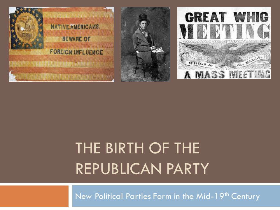 THE BIRTH OF THE REPUBLICAN PARTY New Political Parties Form in ...