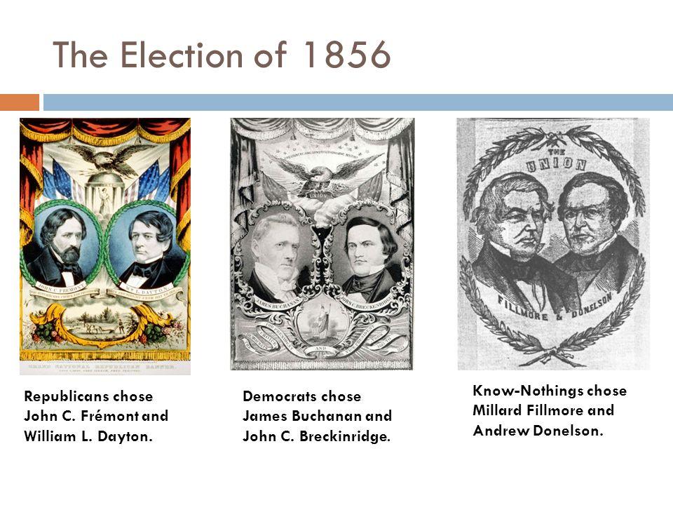 The Election of 1856 Republicans chose John C. Frémont and William L. Dayton. Democrats chose James Buchanan and John C. Breckinridge. Know-Nothings c