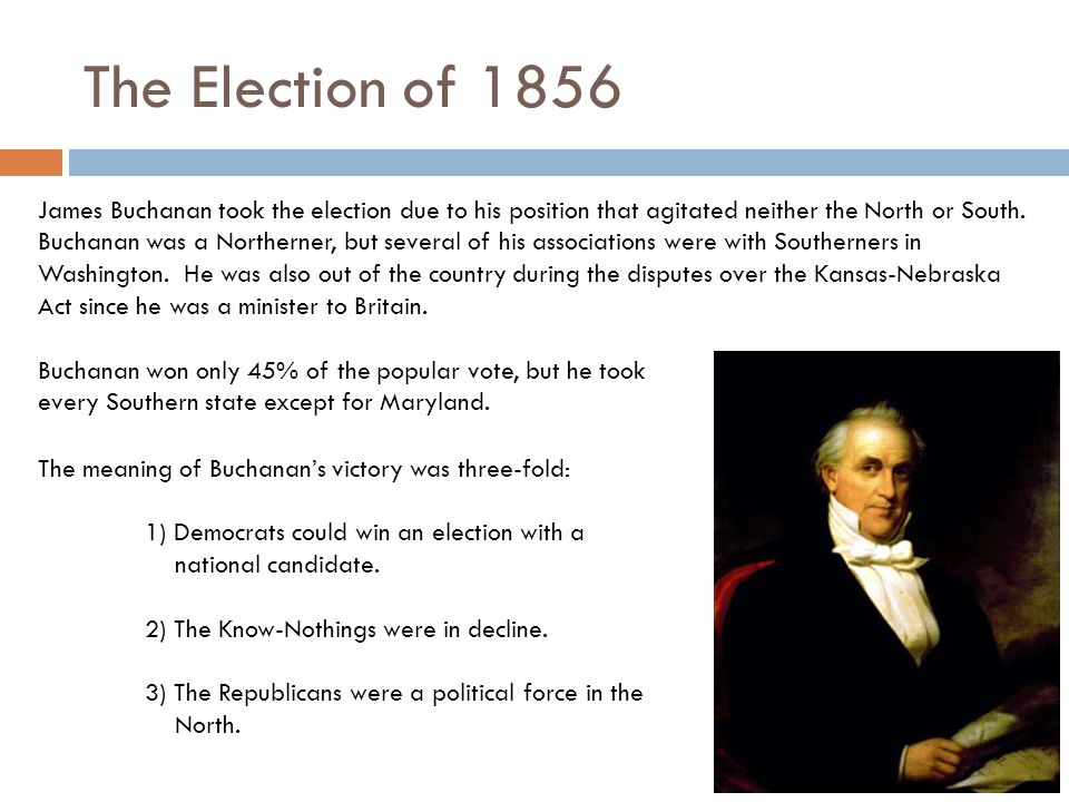 The Election of 1856 James Buchanan took the election due to his position that agitated neither the North or South. Buchanan was a Northerner, but sev