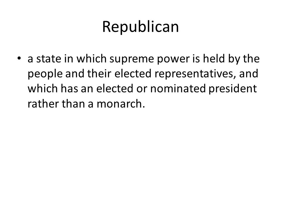 Republican a state in which supreme power is held by the people and their elected representatives, and which has an elected or nominated president rather than a monarch.