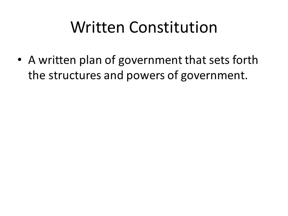 Written Constitution A written plan of government that sets forth the structures and powers of government.