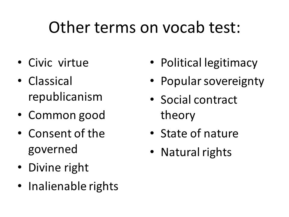 Civic virtue Classical republicanism Common good Consent of the governed Divine right Inalienable rights Political legitimacy Popular sovereignty Social contract theory State of nature Natural rights Other terms on vocab test: