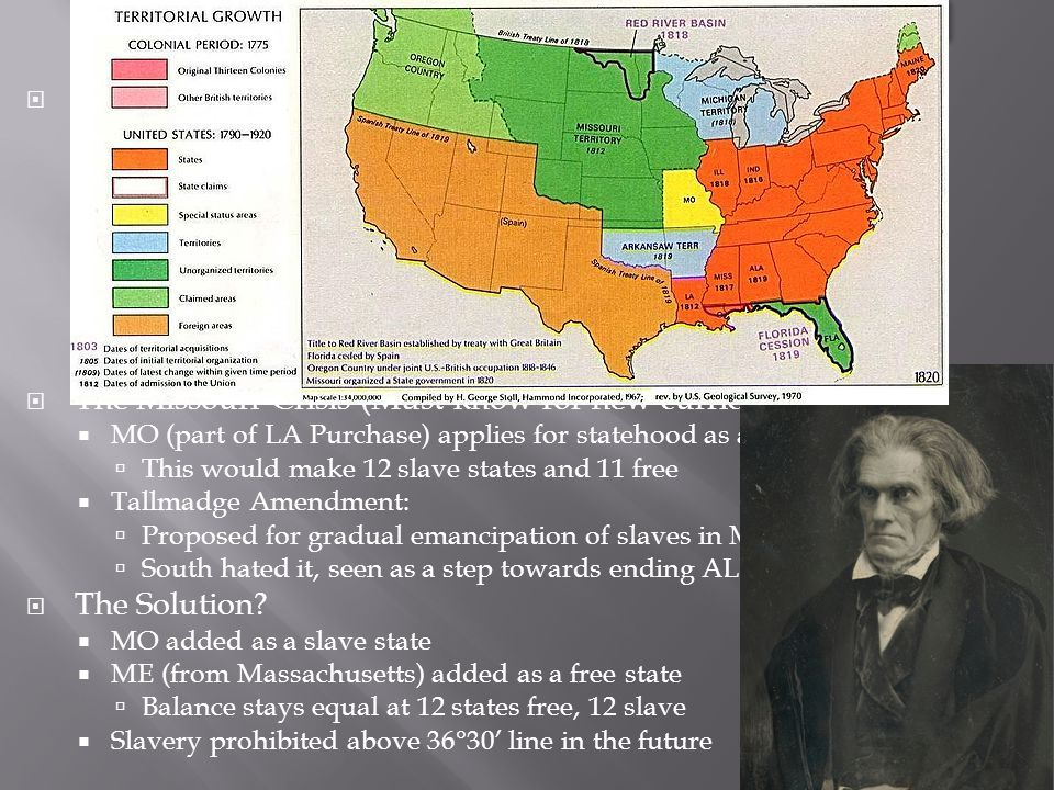  The North and South Grow Apart:  Education was much better in the North – higher literacy rates  Slavery and National Politics:  Transition in South from necessary evil to positive good  Southern dominance in the federal government protected slavery  African Americans Speak Out:  With the cotton boom (cotton gin), slavery increased  American Colonization Society – proposed free slaves would be sent to Africa (Liberia); many African Americans rejected the idea  New black churches developed  The Missouri Crisis (Must know for new curriculum)  MO (part of LA Purchase) applies for statehood as a slave state  This would make 12 slave states and 11 free  Tallmadge Amendment:  Proposed for gradual emancipation of slaves in MO  South hated it, seen as a step towards ending ALL slavery  The Solution.