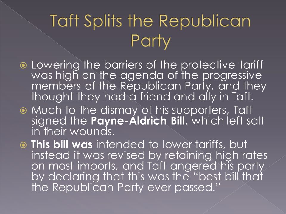  Lowering the barriers of the protective tariff was high on the agenda of the progressive members of the Republican Party, and they thought they had a friend and ally in Taft.