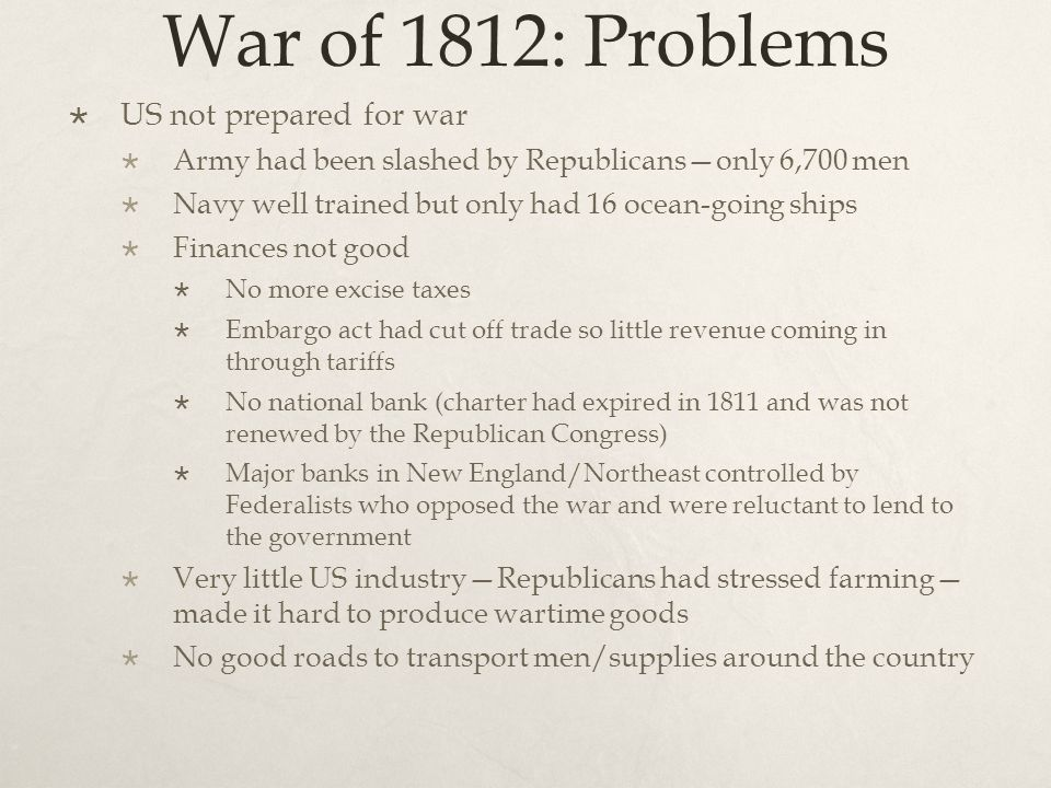 War of 1812: Problems  US not prepared for war  Army had been slashed by Republicans—only 6,700 men  Navy well trained but only had 16 ocean-going ships  Finances not good  No more excise taxes  Embargo act had cut off trade so little revenue coming in through tariffs  No national bank (charter had expired in 1811 and was not renewed by the Republican Congress)  Major banks in New England/Northeast controlled by Federalists who opposed the war and were reluctant to lend to the government  Very little US industry—Republicans had stressed farming— made it hard to produce wartime goods  No good roads to transport men/supplies around the country
