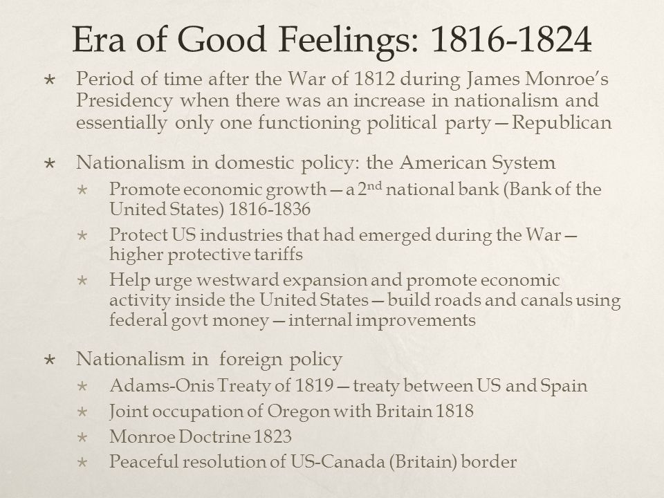 Era of Good Feelings: 1816-1824  Period of time after the War of 1812 during James Monroe's Presidency when there was an increase in nationalism and essentially only one functioning political party—Republican  Nationalism in domestic policy: the American System  Promote economic growth—a 2 nd national bank (Bank of the United States) 1816-1836  Protect US industries that had emerged during the War— higher protective tariffs  Help urge westward expansion and promote economic activity inside the United States—build roads and canals using federal govt money—internal improvements  Nationalism in foreign policy  Adams-Onis Treaty of 1819—treaty between US and Spain  Joint occupation of Oregon with Britain 1818  Monroe Doctrine 1823  Peaceful resolution of US-Canada (Britain) border