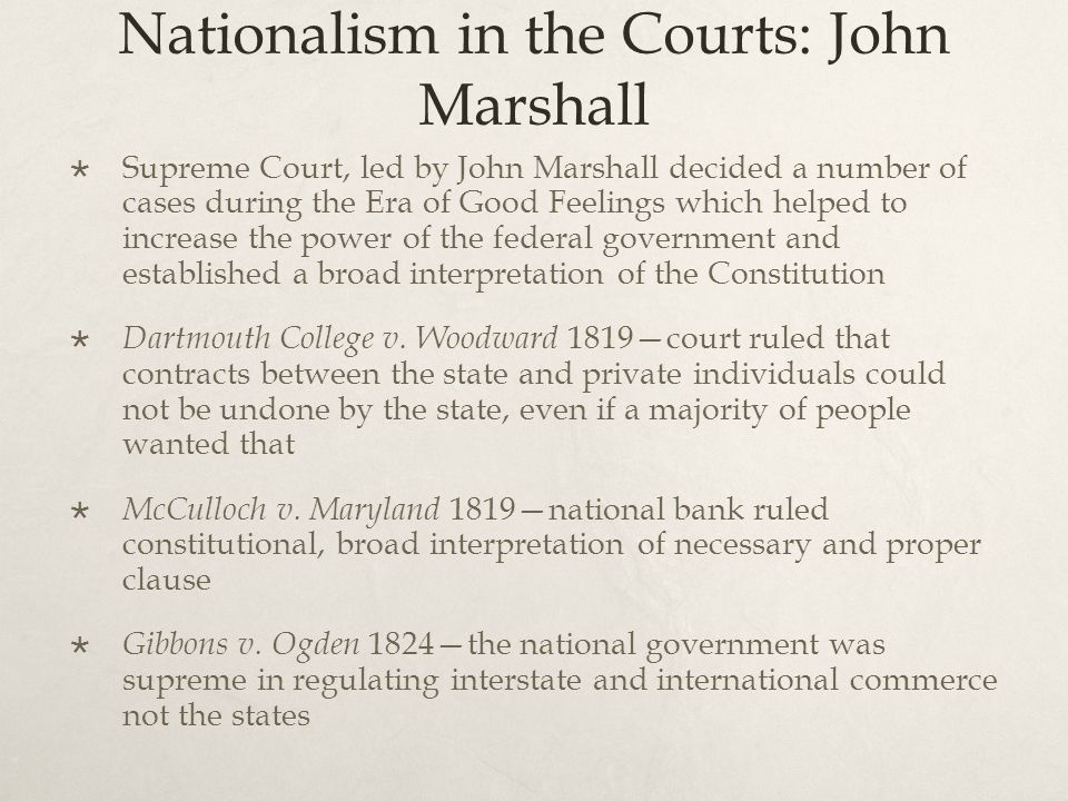 Nationalism in the Courts: John Marshall  Supreme Court, led by John Marshall decided a number of cases during the Era of Good Feelings which helped to increase the power of the federal government and established a broad interpretation of the Constitution  Dartmouth College v.