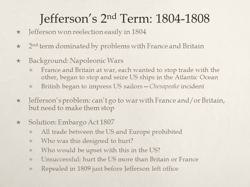 Jefferson's 2 nd Term: 1804-1808  Jefferson won reelection easily in 1804  2 nd term dominated by problems with France and Britain  Background: Napoleonic Wars  France and Britain at war, each wanted to stop trade with the other, began to stop and seize US ships in the Atlantic Ocean  British began to impress US sailors— Chesapeake incident  Jefferson's problem: can't go to war with France and/or Britain, but need to make them stop  Solution: Embargo Act 1807  All trade between the US and Europe prohibited  Who was this designed to hurt.