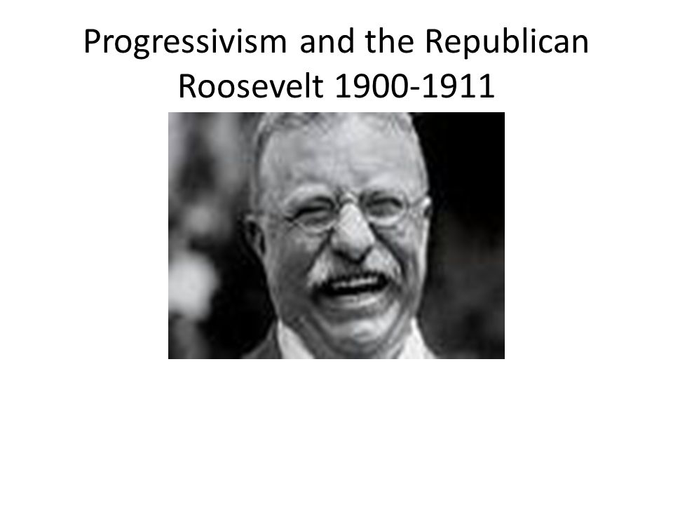 Progressivism and the Republican Roosevelt 1900-1911