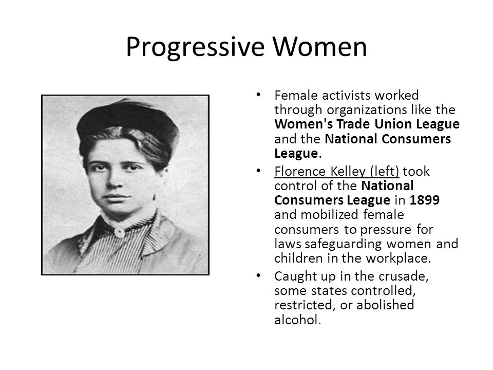 Progressive Women Female activists worked through organizations like the Women s Trade Union League and the National Consumers League.