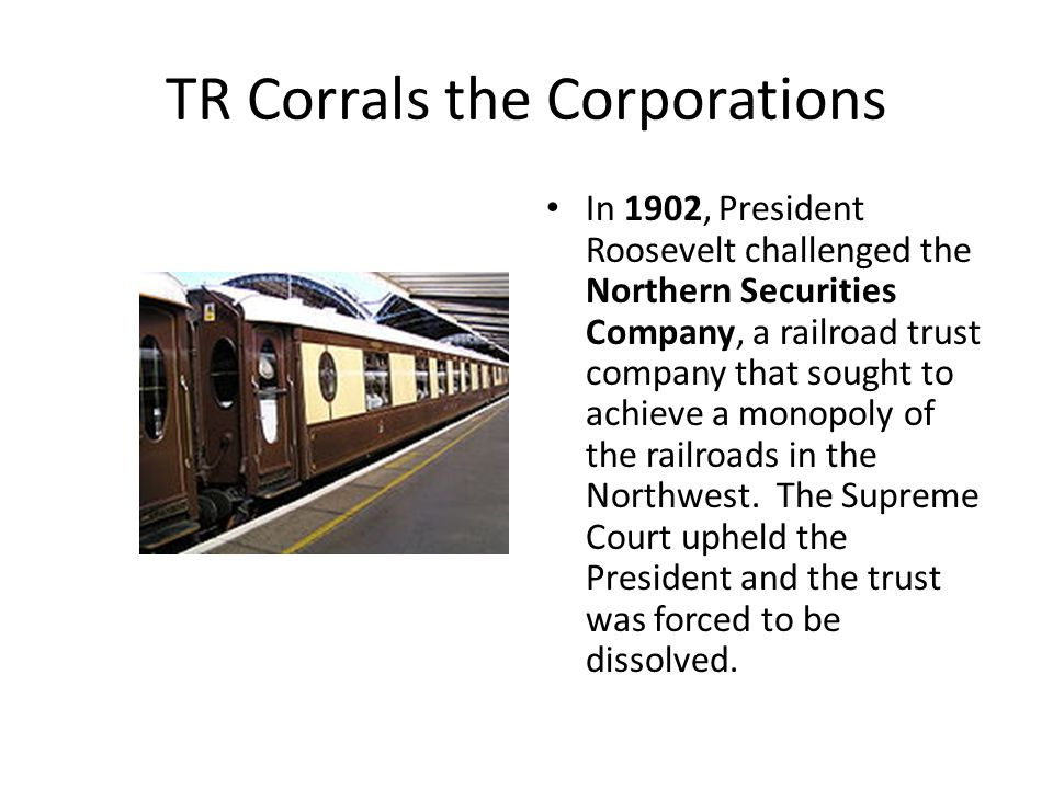 TR Corrals the Corporations In 1902, President Roosevelt challenged the Northern Securities Company, a railroad trust company that sought to achieve a monopoly of the railroads in the Northwest.