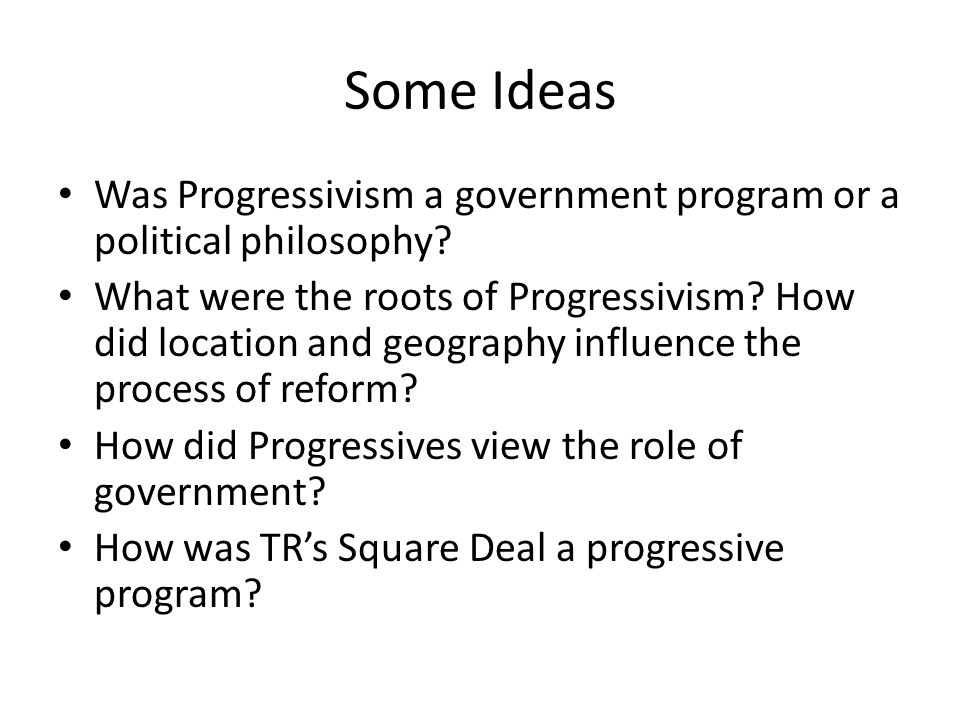Some Ideas Was Progressivism a government program or a political philosophy.