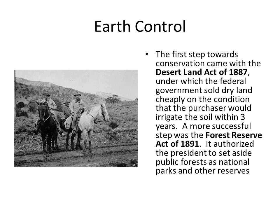 Earth Control The first step towards conservation came with the Desert Land Act of 1887, under which the federal government sold dry land cheaply on the condition that the purchaser would irrigate the soil within 3 years.