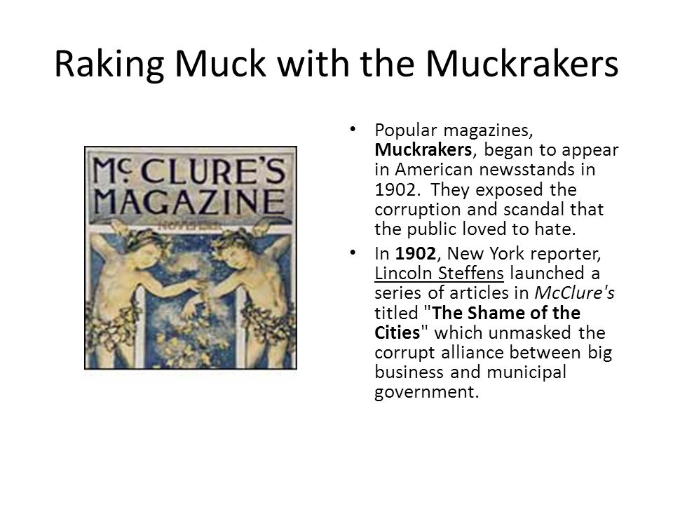 Raking Muck with the Muckrakers Popular magazines, Muckrakers, began to appear in American newsstands in 1902.